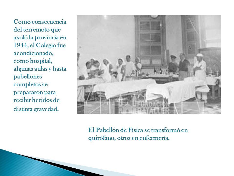 Como consecuencia del terremoto que asoló la provincia en 1944, el Colegio fue acondicionado, como hospital, algunas aulas y hasta pabellones completos se prepararon para recibir heridos de distinta gravedad.