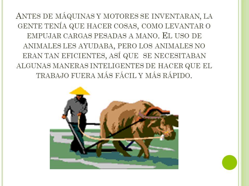 Antes de máquinas y motores se inventaran, la gente tenía que hacer cosas, como levantar o empujar cargas pesadas a mano.