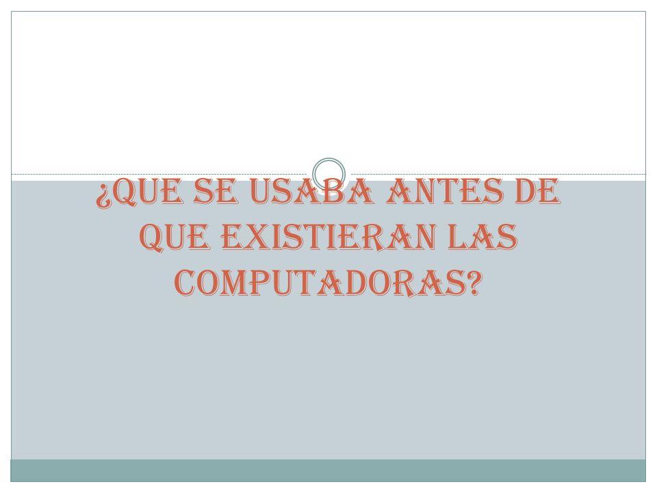¿QUE SE USABA ANTES DE QUE EXISTIERAN LAS COMPUTADORAS
