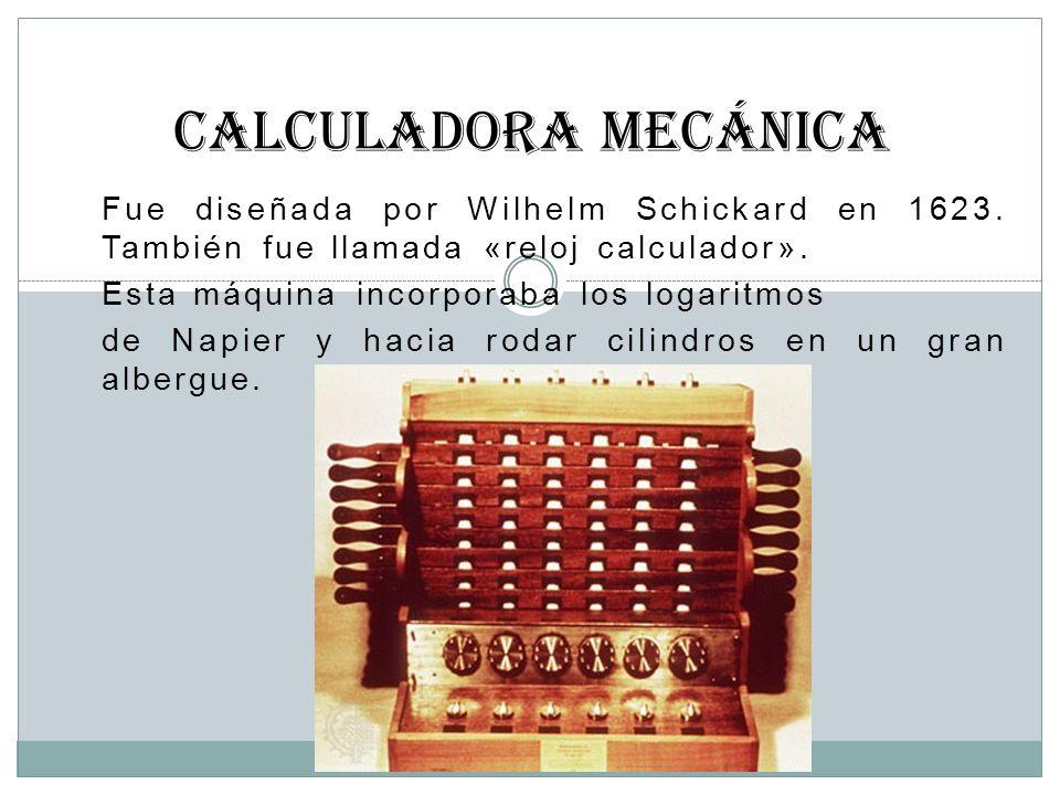 CALCULADORA MECÁNICA Fue diseñada por Wilhelm Schickard en 1623. También fue llamada «reloj calculador».