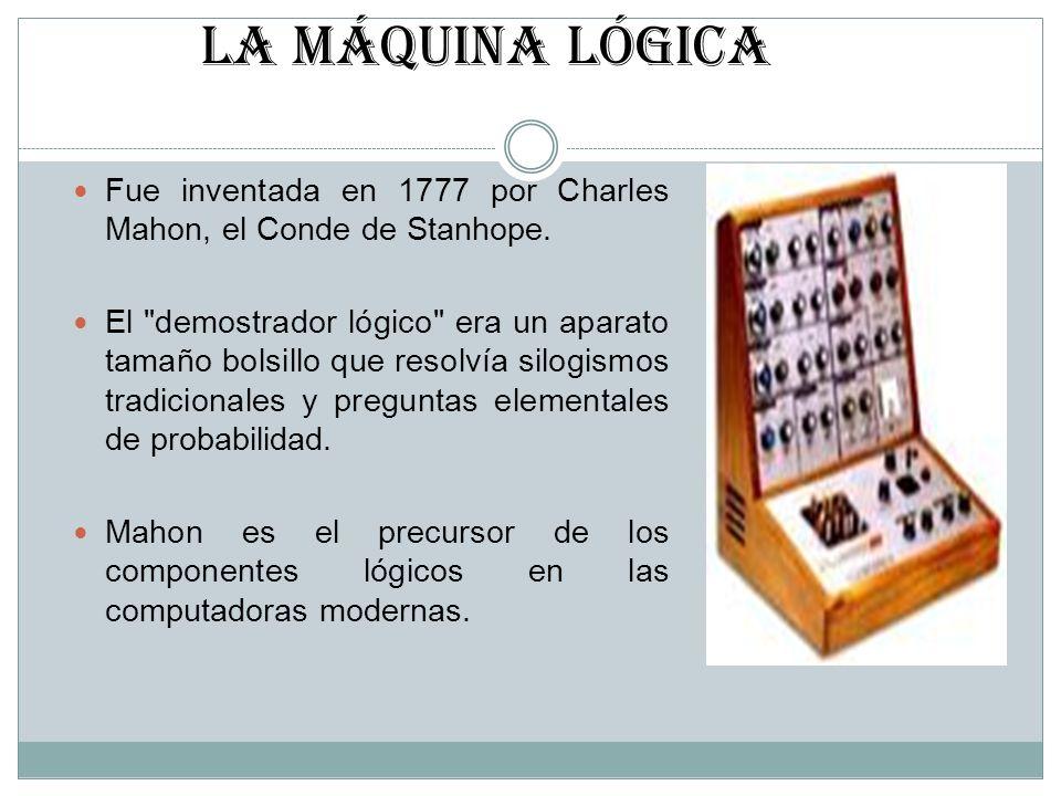 LA MÁQUINA LÓGICA Fue inventada en 1777 por Charles Mahon, el Conde de Stanhope.