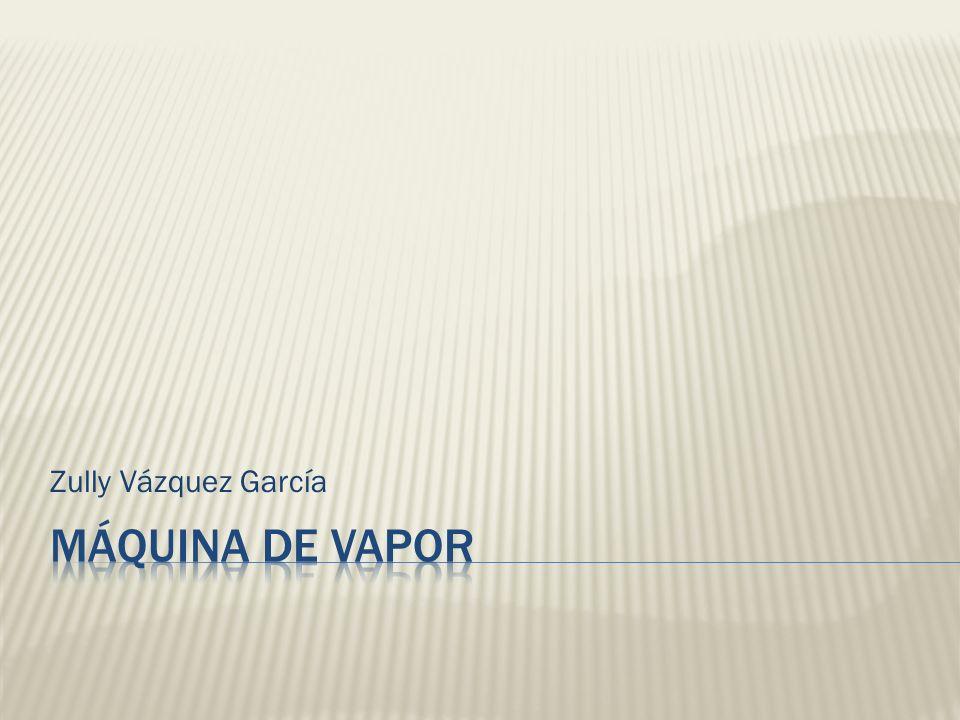 Zully Vázquez García Máquina de vapor