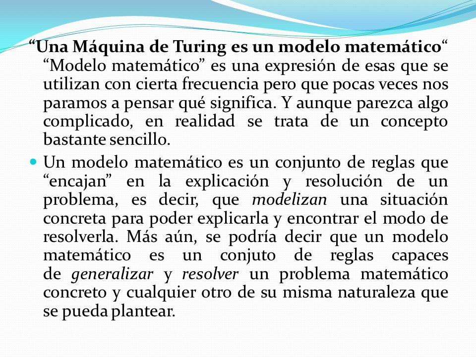 Una Máquina de Turing es un modelo matemático Modelo matemático es una expresión de esas que se utilizan con cierta frecuencia pero que pocas veces nos paramos a pensar qué significa. Y aunque parezca algo complicado, en realidad se trata de un concepto bastante sencillo.
