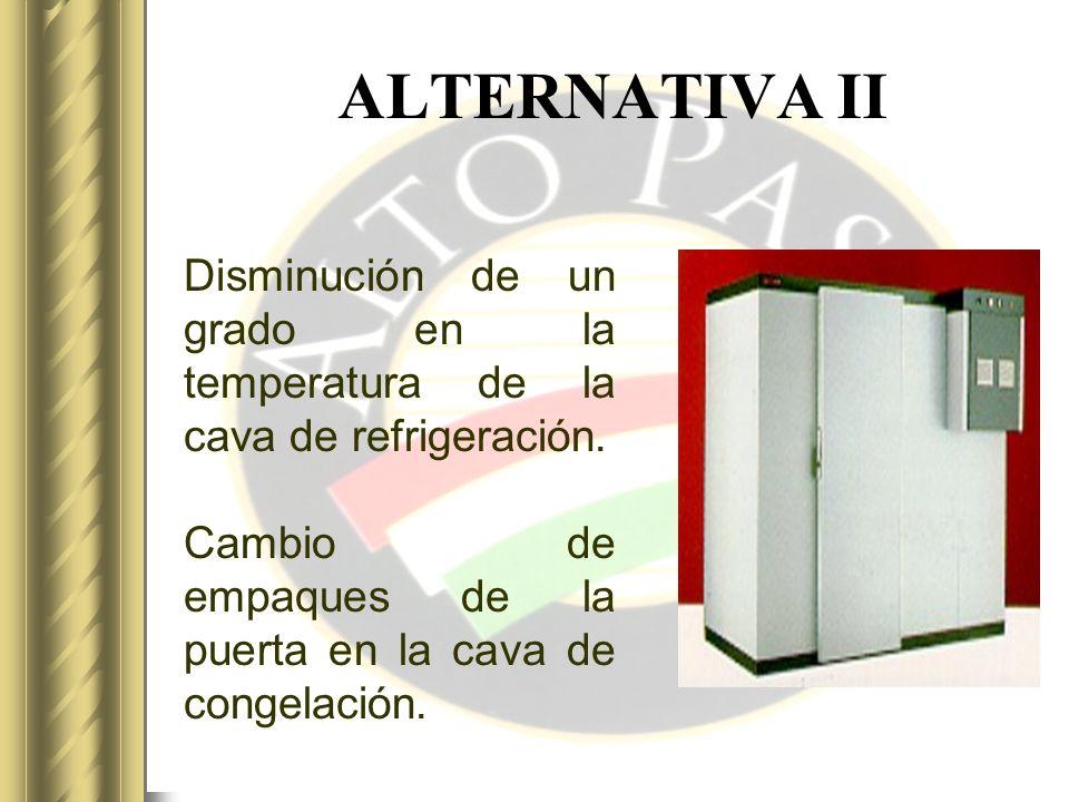 ALTERNATIVA II Disminución de un grado en la temperatura de la cava de refrigeración.
