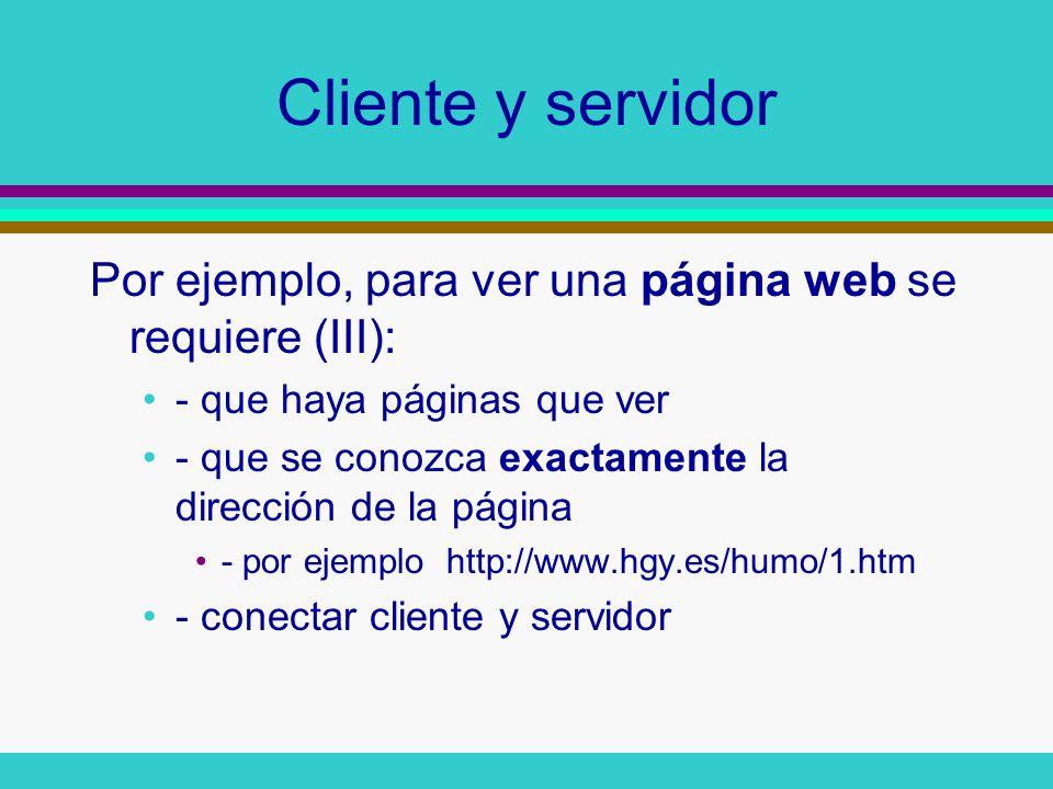Cliente y servidor Por ejemplo, para ver una página web se requiere (III): - que haya páginas que ver.