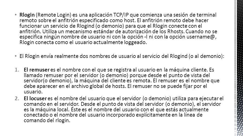 Rlogin (Remote Login) es una aplicación TCP/IP que comienza una sesión de terminal remoto sobre el anfitrión especificado como host. El anfitrión remoto debe hacer funcionar un servicio de Rlogind (o demonio) para que el Rlogin conecte con el anfitrión. Utiliza un mecanismo estándar de autorización de los Rhosts. Cuando no se especifica ningún nombre de usuario ni con la opción -l ni con la opción username@, Rlogin conecta como el usuario actualmente loggeado.