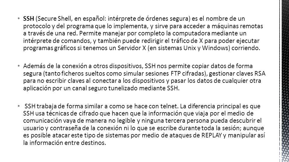 SSH (Secure Shell, en español: intérprete de órdenes segura) es el nombre de un protocolo y del programa que lo implementa, y sirve para acceder a máquinas remotas a través de una red. Permite manejar por completo la computadora mediante un intérprete de comandos, y también puede redirigir el tráfico de X para poder ejecutar programas gráficos si tenemos un Servidor X (en sistemas Unix y Windows) corriendo.