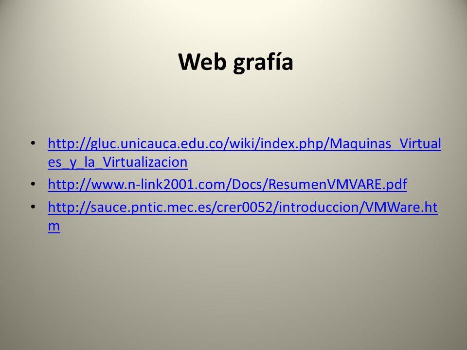 Web grafía http://gluc.unicauca.edu.co/wiki/index.php/Maquinas_Virtuales_y_la_Virtualizacion. http://www.n-link2001.com/Docs/ResumenVMVARE.pdf.