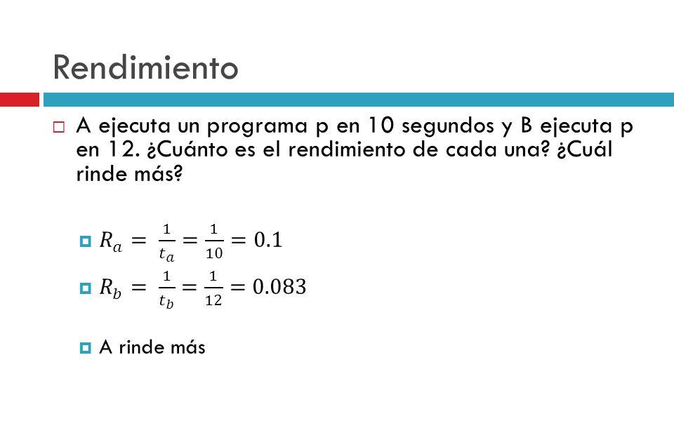 Rendimiento A ejecuta un programa p en 10 segundos y B ejecuta p en 12. ¿Cuánto es el rendimiento de cada una ¿Cuál rinde más
