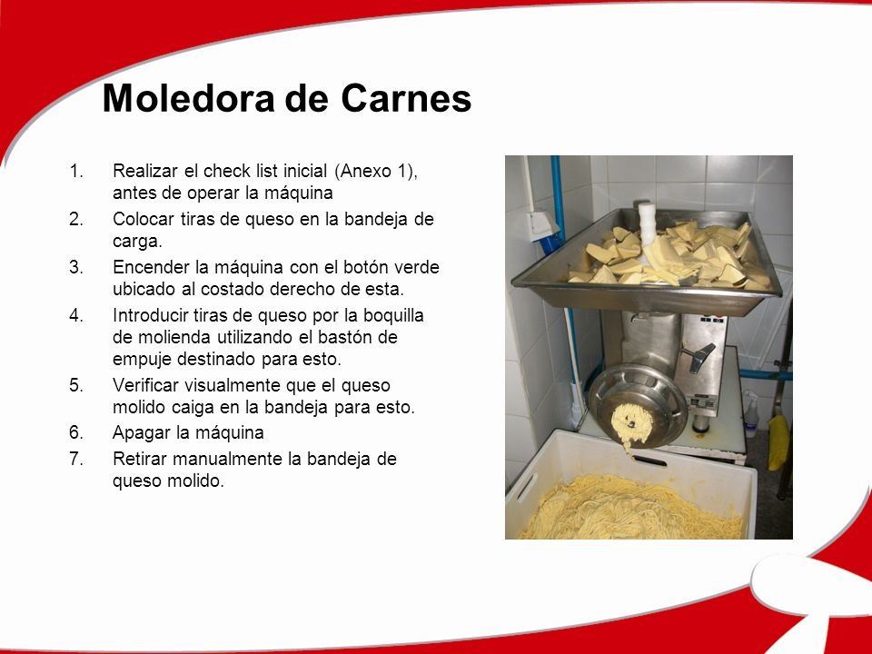 Moledora de Carnes Realizar el check list inicial (Anexo 1), antes de operar la máquina. Colocar tiras de queso en la bandeja de carga.