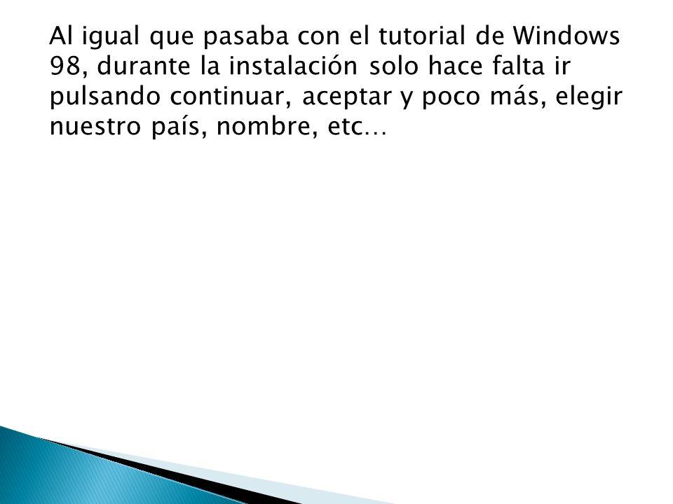 Al igual que pasaba con el tutorial de Windows 98, durante la instalación solo hace falta ir pulsando continuar, aceptar y poco más, elegir nuestro país, nombre, etc…