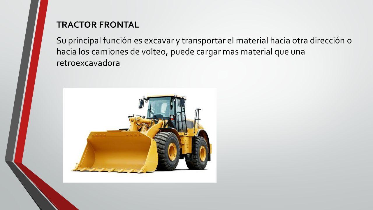 TRACTOR FRONTAL Su principal función es excavar y transportar el material hacia otra dirección o hacia los camiones de volteo, puede cargar mas material que una retroexcavadora