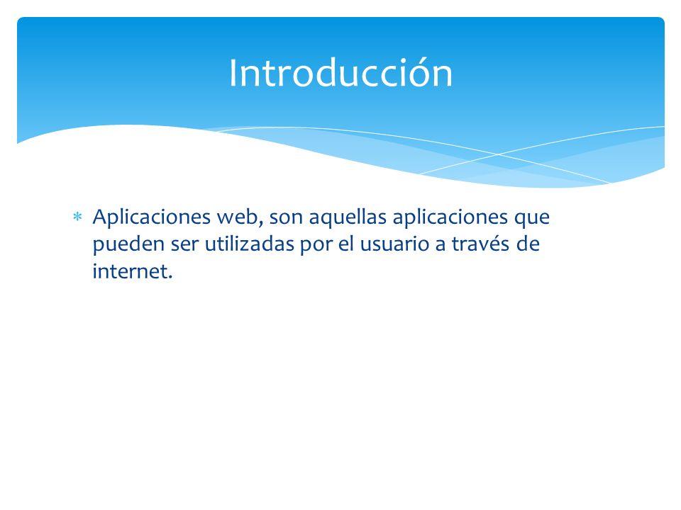 Introducción Aplicaciones web, son aquellas aplicaciones que pueden ser utilizadas por el usuario a través de internet.