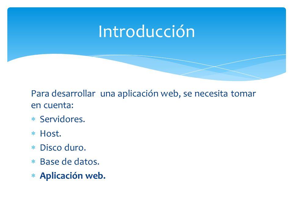 Introducción Para desarrollar una aplicación web, se necesita tomar en cuenta: Servidores. Host.