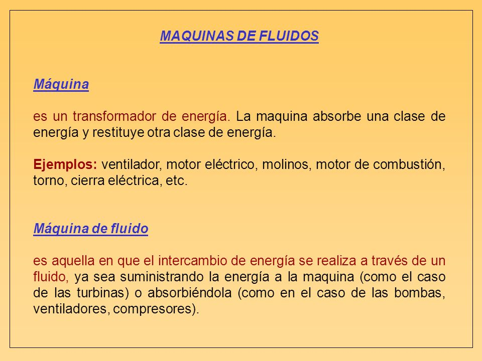 MAQUINAS DE FLUIDOS Máquina. es un transformador de energía. La maquina absorbe una clase de energía y restituye otra clase de energía.