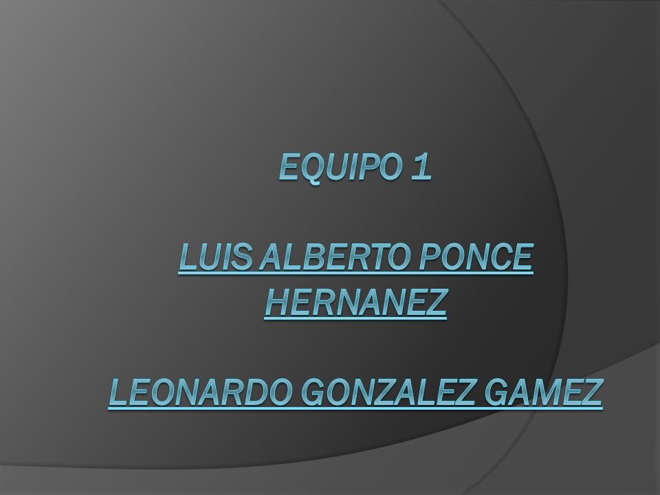 Equipo 1 LUIS ALBERTO PONCE HERNANEZ LEONARDO GONZALEZ GAMEZ