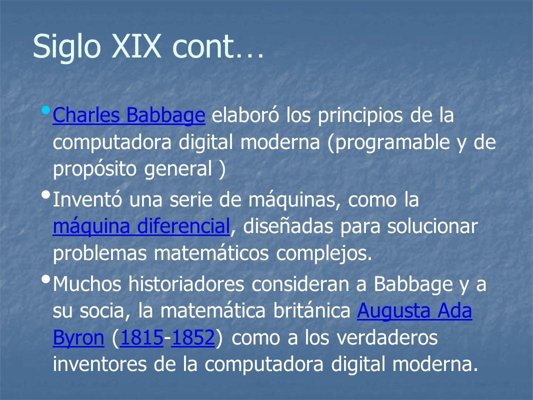 Siglo XIX cont… Charles Babbage elaboró los principios de la computadora digital moderna (programable y de propósito general )