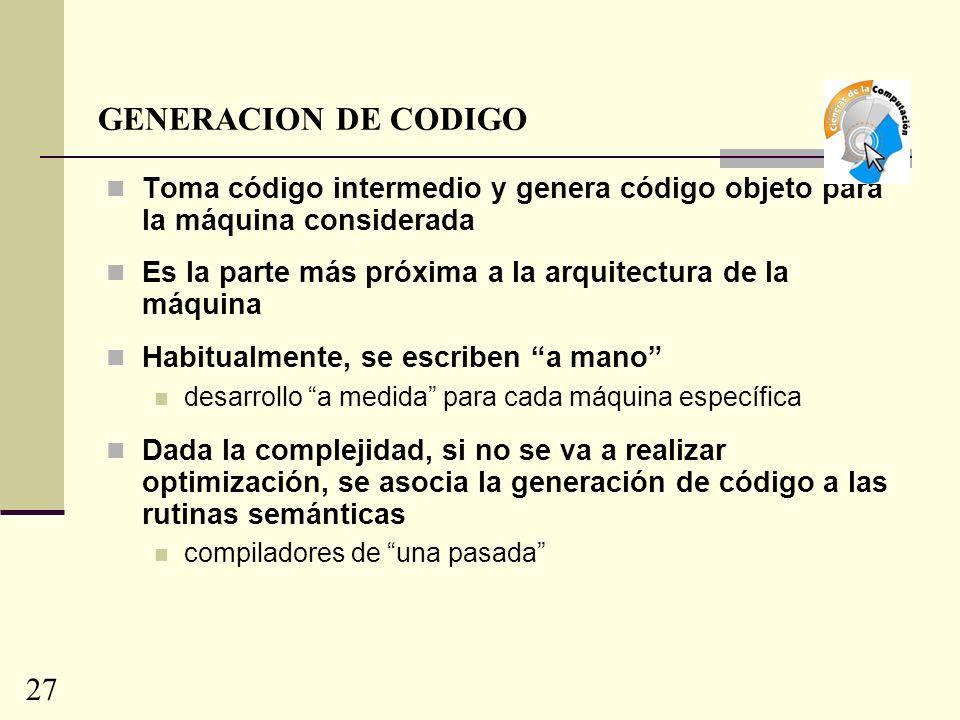 GENERACION DE CODIGO Toma código intermedio y genera código objeto para la máquina considerada.