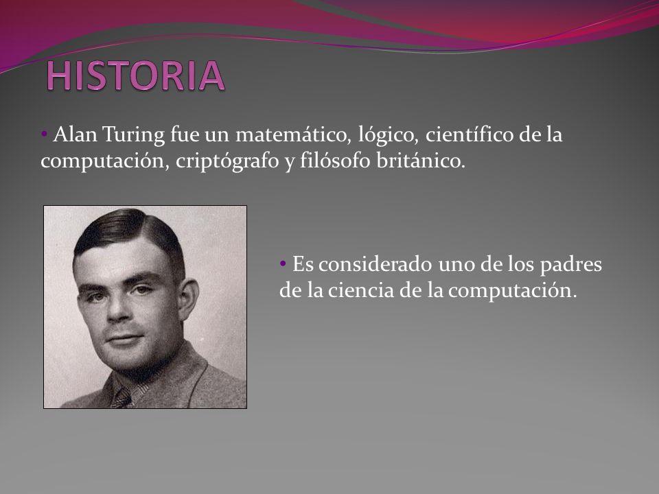 HISTORIA Alan Turing fue un matemático, lógico, científico de la computación, criptógrafo y filósofo británico.