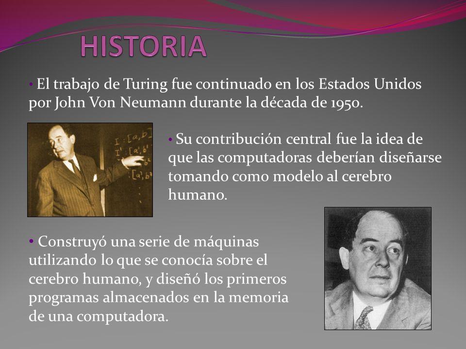 HISTORIA El trabajo de Turing fue continuado en los Estados Unidos por John Von Neumann durante la década de 1950.