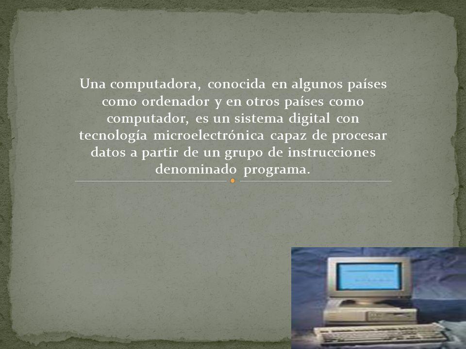 Una computadora, conocida en algunos países como ordenador y en otros países como computador, es un sistema digital con tecnología microelectrónica capaz de procesar datos a partir de un grupo de instrucciones denominado programa.