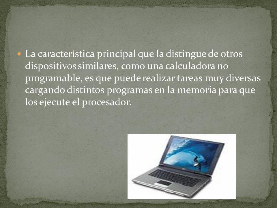 La característica principal que la distingue de otros dispositivos similares, como una calculadora no programable, es que puede realizar tareas muy diversas cargando distintos programas en la memoria para que los ejecute el procesador.