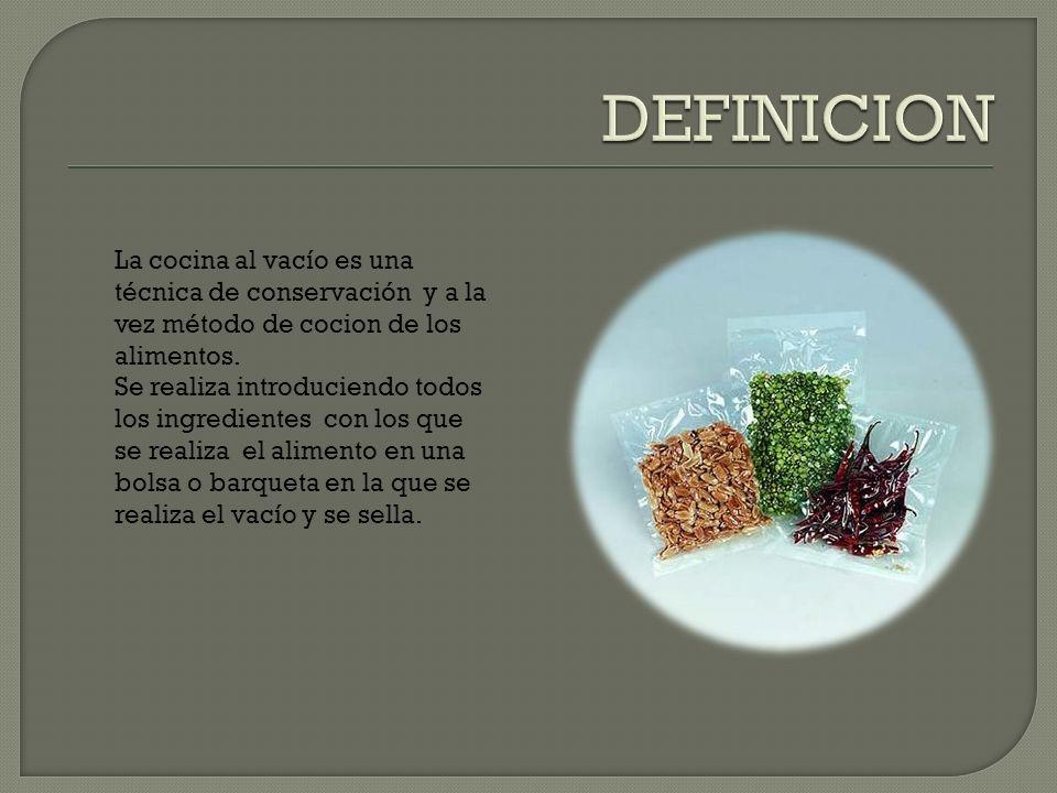 DEFINICION La cocina al vacío es una técnica de conservación y a la vez método de cocion de los alimentos.