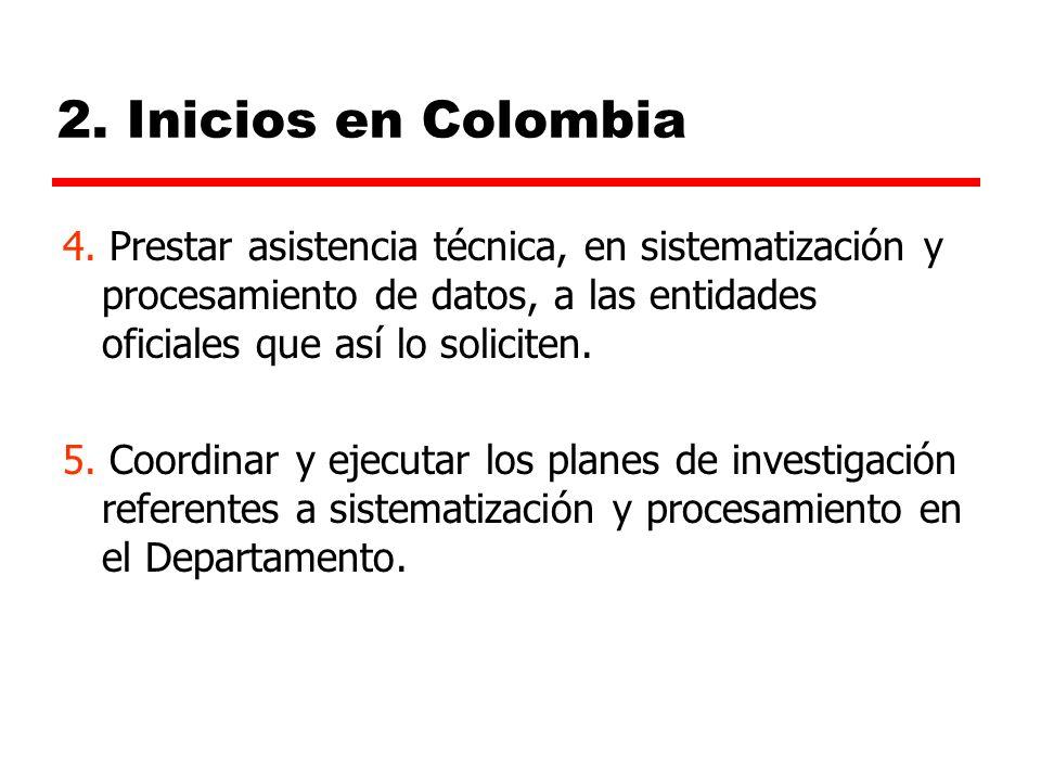 2. Inicios en Colombia 4. Prestar asistencia técnica, en sistematización y procesamiento de datos, a las entidades oficiales que así lo soliciten.