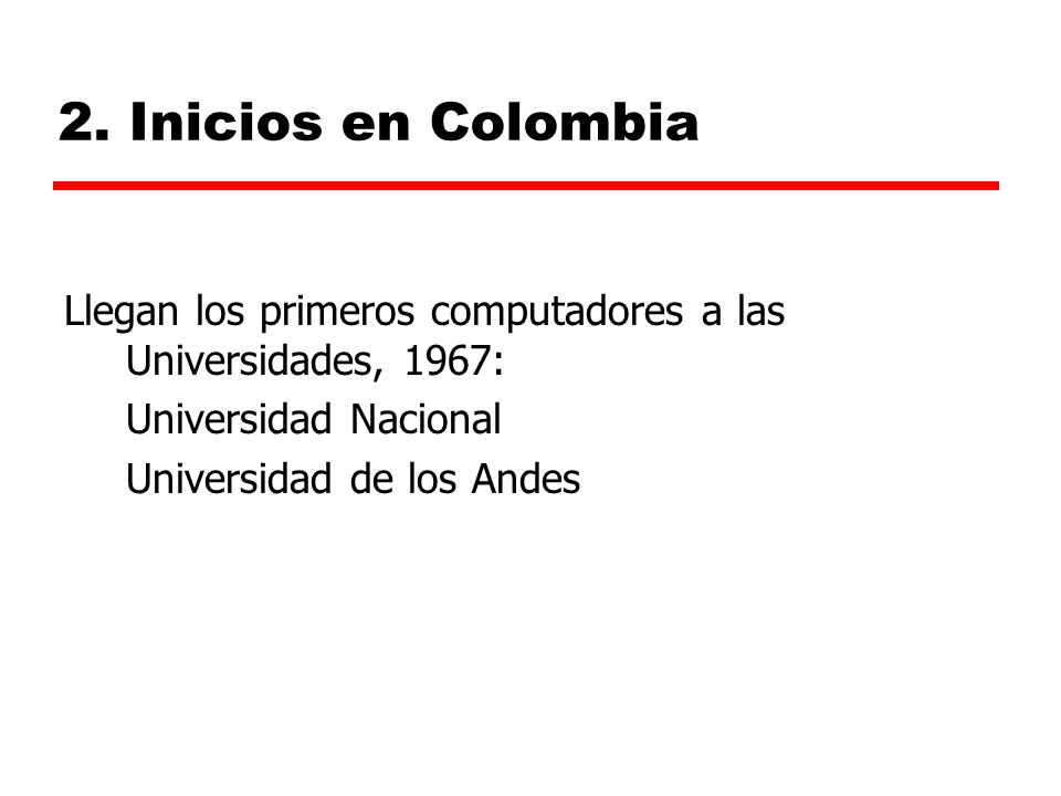 2. Inicios en Colombia Llegan los primeros computadores a las Universidades, 1967: Universidad Nacional.