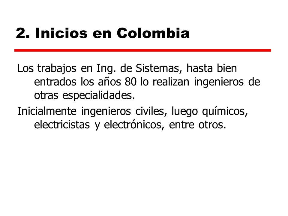 2. Inicios en Colombia Los trabajos en Ing. de Sistemas, hasta bien entrados los años 80 lo realizan ingenieros de otras especialidades.