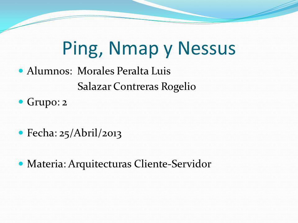 Ping, Nmap y Nessus Alumnos: Morales Peralta Luis Grupo: 2