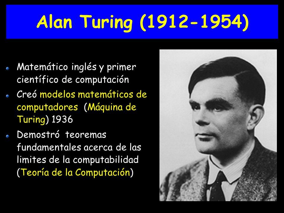Alan Turing (1912-1954) Matemático inglés y primer científico de computación. Creó modelos matemáticos de computadores (Máquina de Turing) 1936.