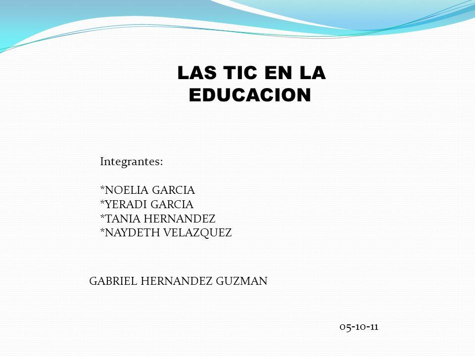 LAS TIC EN LA EDUCACION Integrantes: *NOELIA GARCIA. *YERADI GARCIA. *TANIA HERNANDEZ. *NAYDETH VELAZQUEZ.