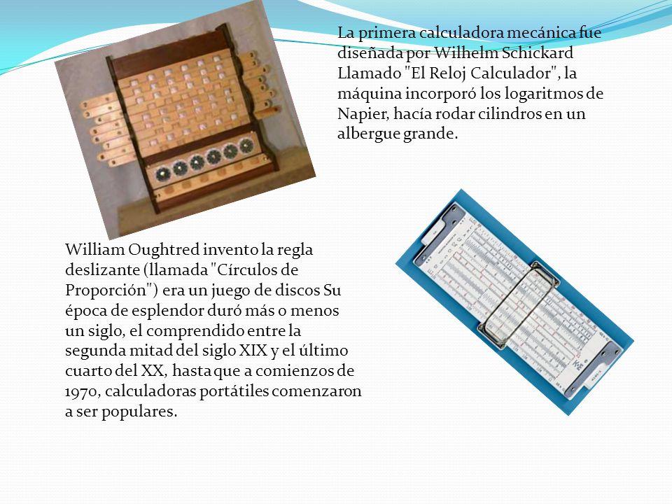 La primera calculadora mecánica fue diseñada por Wilhelm Schickard Llamado El Reloj Calculador , la máquina incorporó los logaritmos de Napier, hacía rodar cilindros en un albergue grande.
