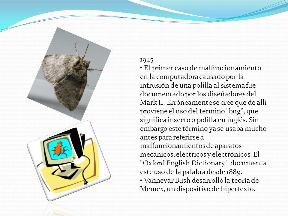 1945 • El primer caso de malfuncionamiento en la computadora causado por la intrusión de una polilla al sistema fue documentado por los diseñadores del Mark II.