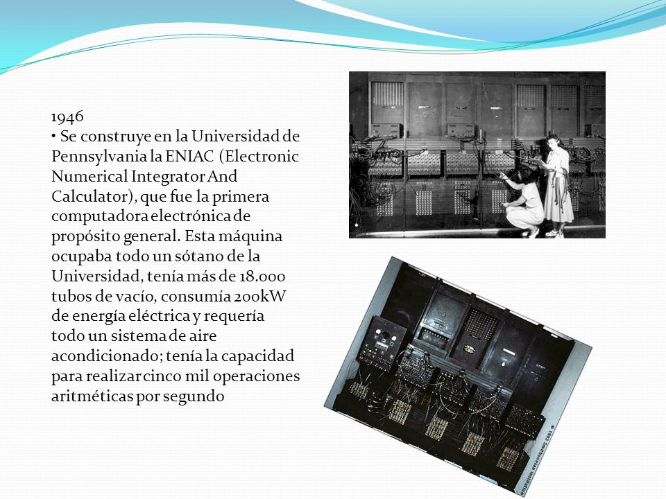 1946 • Se construye en la Universidad de Pennsylvania la ENIAC (Electronic Numerical Integrator And Calculator), que fue la primera computadora electrónica de propósito general.