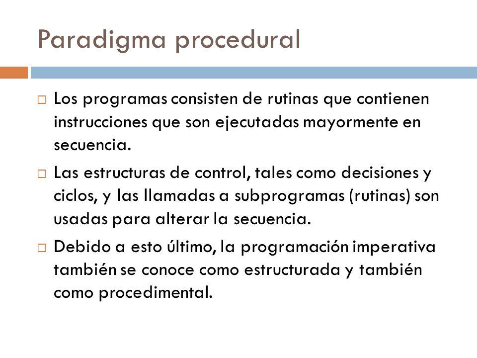 Paradigma procedural Los programas consisten de rutinas que contienen instrucciones que son ejecutadas mayormente en secuencia.