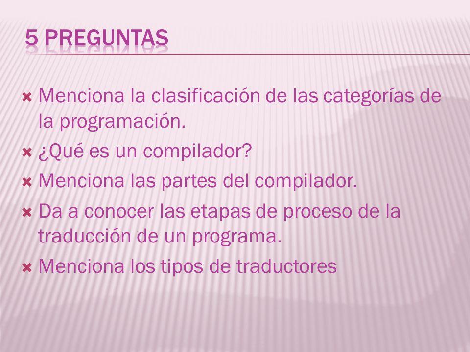 5 preguntas Menciona la clasificación de las categorías de la programación. ¿Qué es un compilador