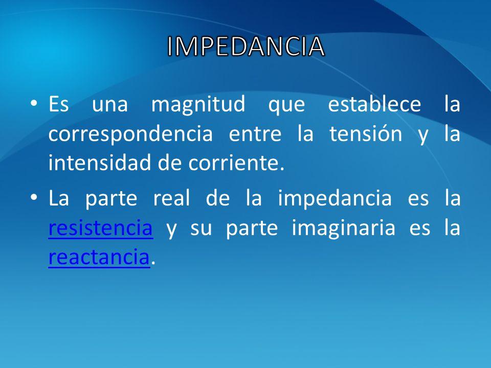 IMPEDANCIA Es una magnitud que establece la correspondencia entre la tensión y la intensidad de corriente.