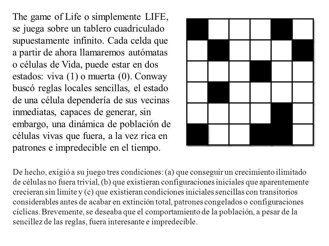 The game of Life o simplemente LIFE, se juega sobre un tablero cuadriculado supuestamente infinito. Cada celda que a partir de ahora llamaremos autómatas o células de Vida, puede estar en dos estados: viva (1) o muerta (0). Conway buscó reglas locales sencillas, el estado de una célula dependería de sus vecinas inmediatas, capaces de generar, sin embargo, una dinámica de población de células vivas que fuera, a la vez rica en patrones e impredecible en el tiempo.