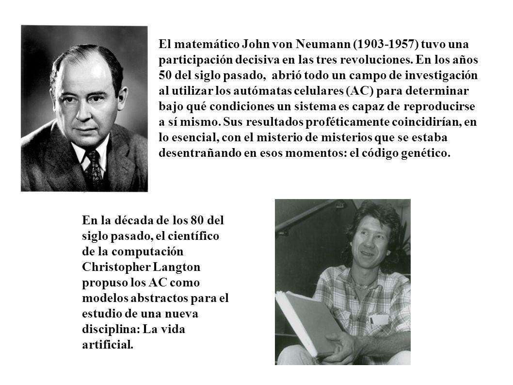 El matemático John von Neumann (1903-1957) tuvo una participación decisiva en las tres revoluciones. En los años 50 del siglo pasado, abrió todo un campo de investigación al utilizar los autómatas celulares (AC) para determinar bajo qué condiciones un sistema es capaz de reproducirse a sí mismo. Sus resultados proféticamente coincidirían, en lo esencial, con el misterio de misterios que se estaba desentrañando en esos momentos: el código genético.