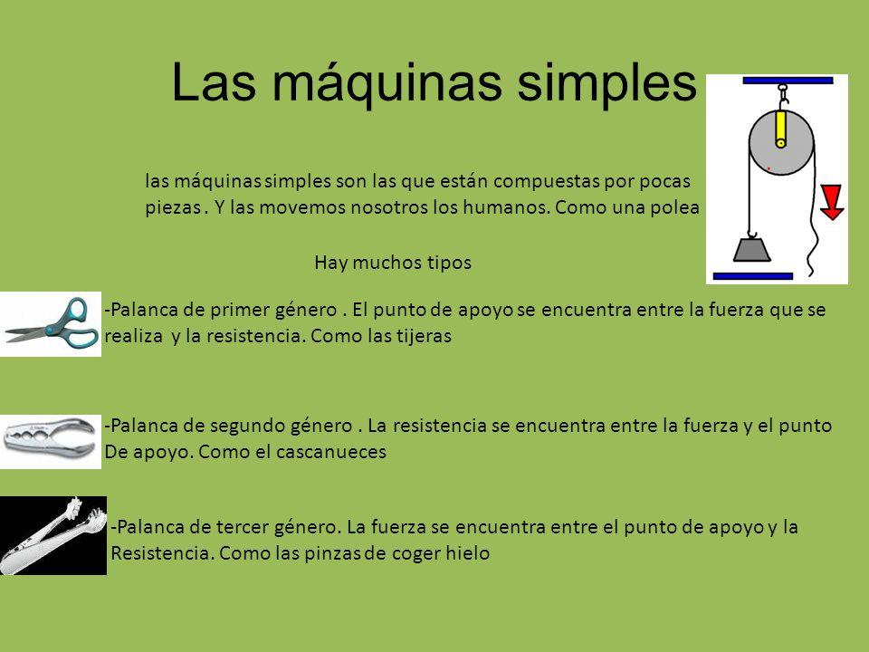 Las máquinas simples las máquinas simples son las que están compuestas por pocas piezas . Y las movemos nosotros los humanos. Como una polea.