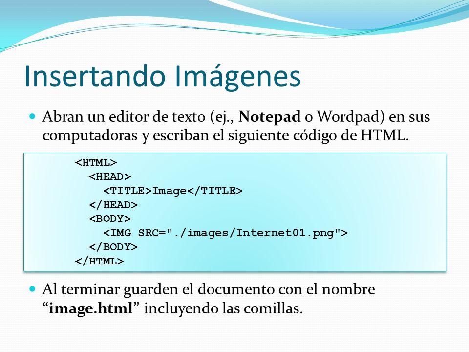 Insertando Imágenes Abran un editor de texto (ej., Notepad o Wordpad) en sus computadoras y escriban el siguiente código de HTML.
