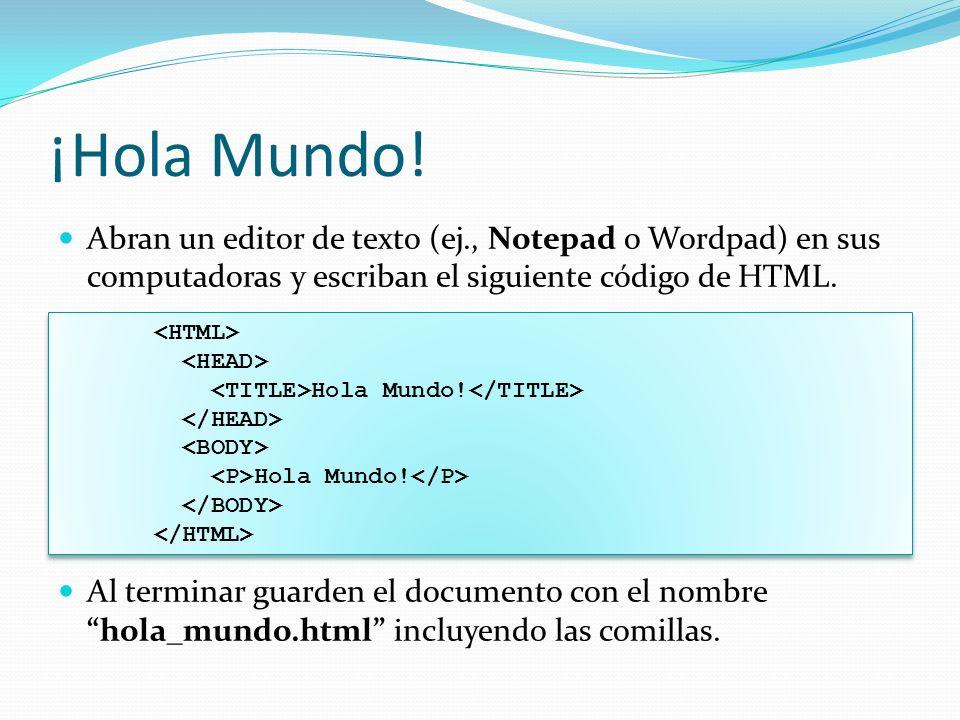 ¡Hola Mundo! Abran un editor de texto (ej., Notepad o Wordpad) en sus computadoras y escriban el siguiente código de HTML.