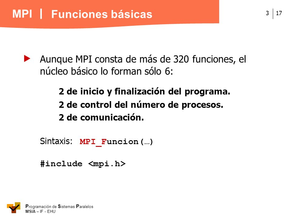 Funciones básicas  Aunque MPI consta de más de 320 funciones, el núcleo básico lo forman sólo 6: 2 de inicio y finalización del programa.