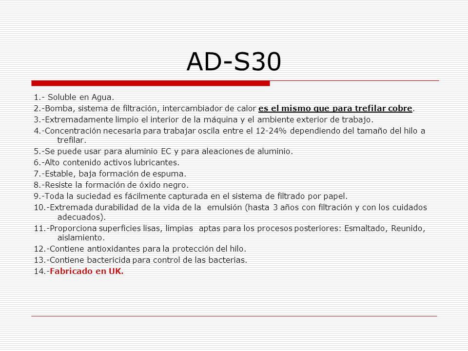 AD-S30 1.- Soluble en Agua. 2.-Bomba, sistema de filtración, intercambiador de calor es el mismo que para trefilar cobre.