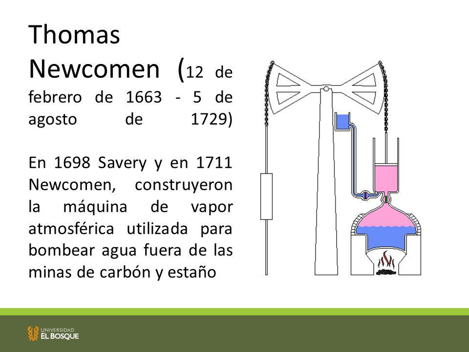 Thomas Newcomen (12 de febrero de 1663 - 5 de agosto de 1729) En 1698 Savery y en 1711 Newcomen, construyeron la máquina de vapor atmosférica utilizada para bombear agua fuera de las minas de carbón y estaño