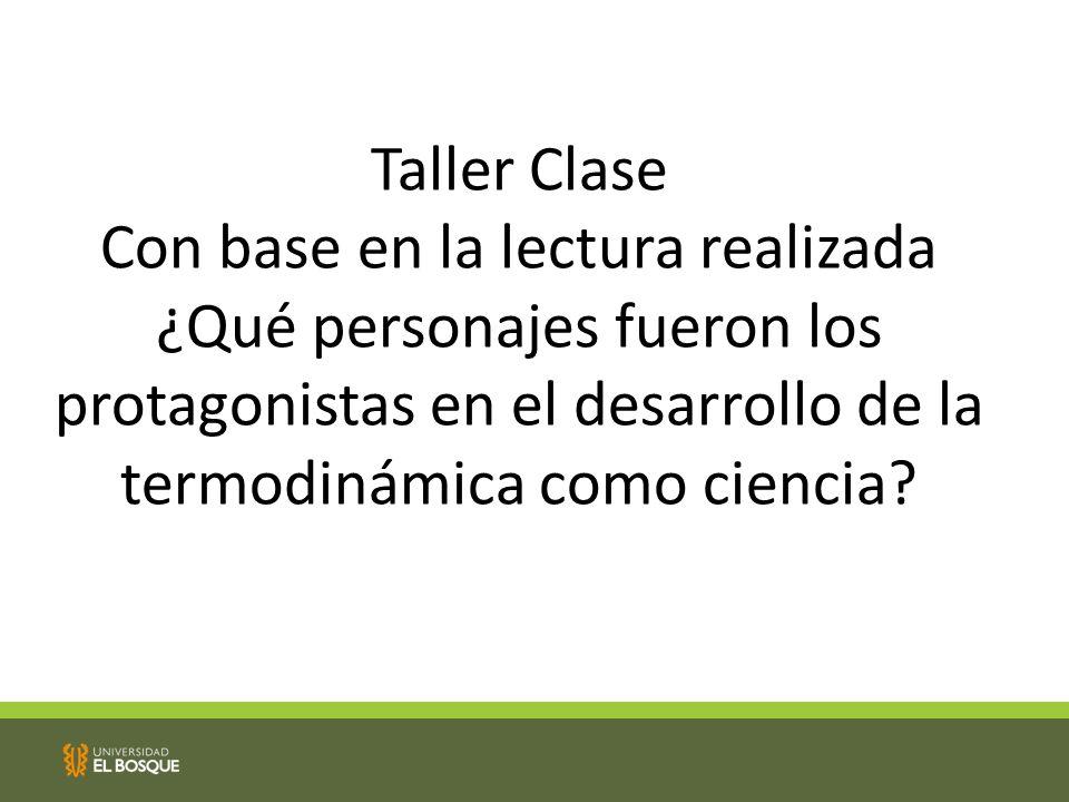 Taller Clase Con base en la lectura realizada ¿Qué personajes fueron los protagonistas en el desarrollo de la termodinámica como ciencia