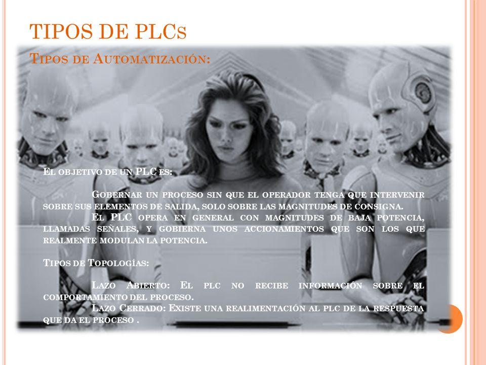 TIPOS DE PLCs Tipos de Automatización: El objetivo de un PLC es:
