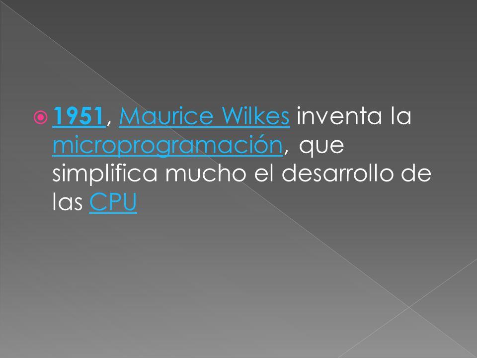 1951, Maurice Wilkes inventa la microprogramación, que simplifica mucho el desarrollo de las CPU